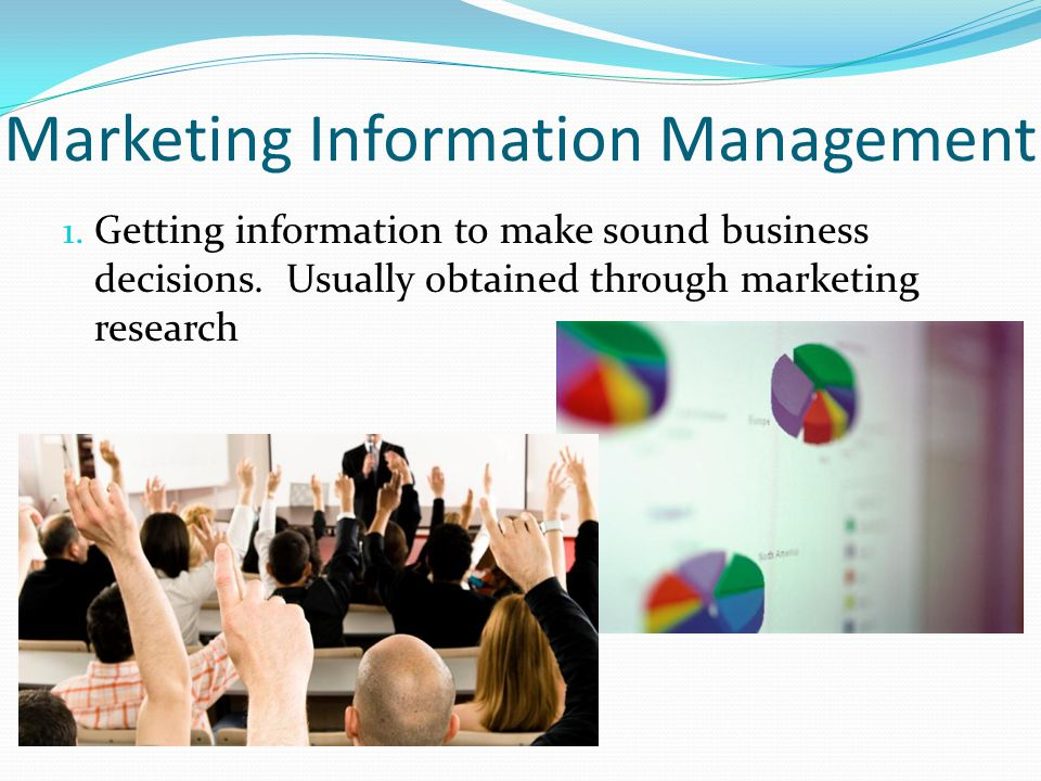 Marketing Information Management 1. Getting information to make sound business decisions. Usually obtained through marketing research
