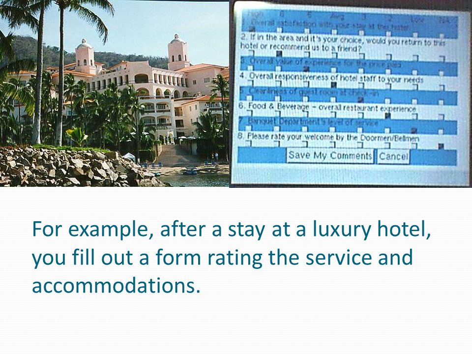 For example, after a stay at a luxury hotel, you fill out a form rating the service and accommodations.