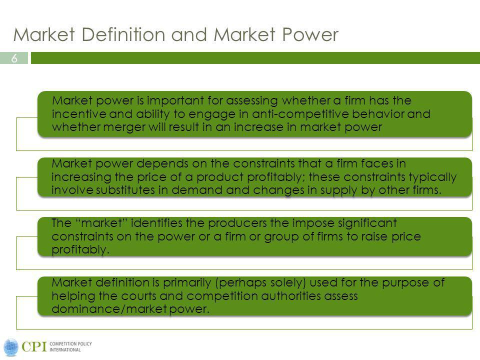 6 Market Definition and Market Power Market power is important for assessing whether a firm has the incentive and ability to engage in anti-competitive behavior and whether merger will result in an increase in market power Market power depends on the constraints that a firm faces in increasing the price of a product profitably; these constraints typically involve substitutes in demand and changes in supply by other firms.