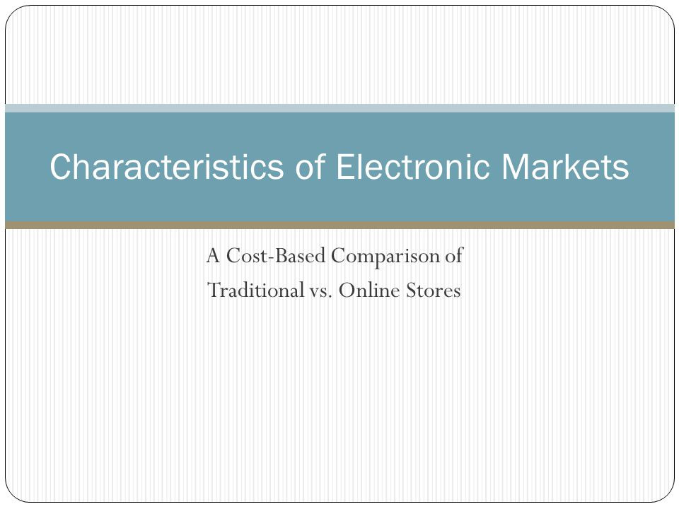 A Cost-Based Comparison of Traditional vs. Online Stores Characteristics of Electronic Markets
