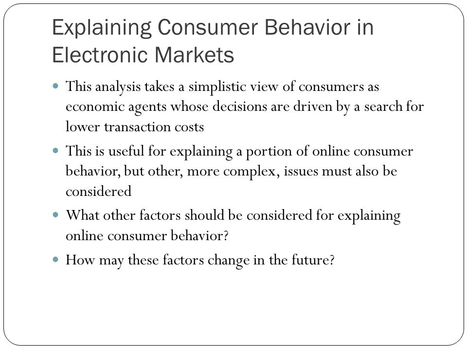 Explaining Consumer Behavior in Electronic Markets This analysis takes a simplistic view of consumers as economic agents whose decisions are driven by a search for lower transaction costs This is useful for explaining a portion of online consumer behavior, but other, more complex, issues must also be considered What other factors should be considered for explaining online consumer behavior.