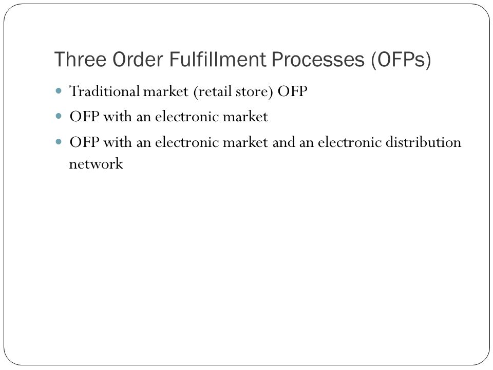 Three Order Fulfillment Processes (OFPs) Traditional market (retail store) OFP OFP with an electronic market OFP with an electronic market and an elec