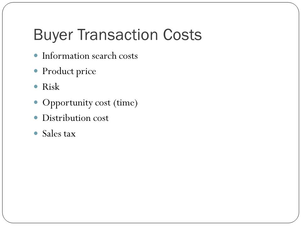 Buyer Transaction Costs Information search costs Product price Risk Opportunity cost (time) Distribution cost Sales tax
