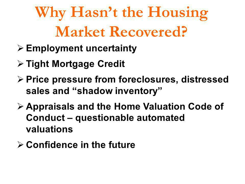 Why Hasnt the Housing Market Recovered? Employment uncertainty Tight Mortgage Credit Price pressure from foreclosures, distressed sales and shadow inv