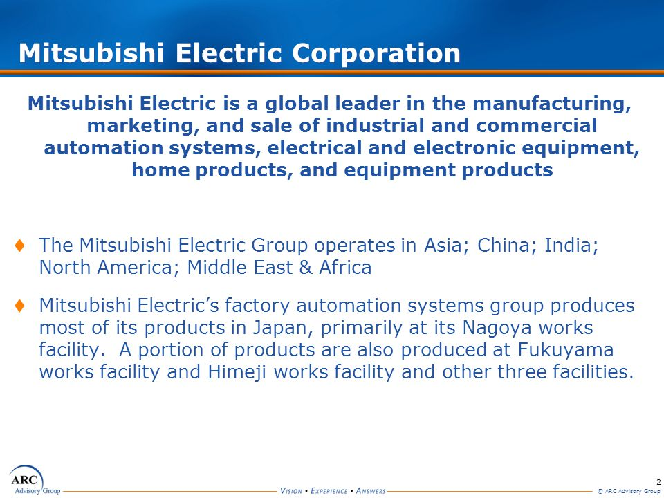 2 © ARC Advisory Group Mitsubishi Electric Corporation Mitsubishi Electric is a global leader in the manufacturing, marketing, and sale of industrial and commercial automation systems, electrical and electronic equipment, home products, and equipment products The Mitsubishi Electric Group operates in Asia; China; India; North America; Middle East & Africa Mitsubishi Electrics factory automation systems group produces most of its products in Japan, primarily at its Nagoya works facility.