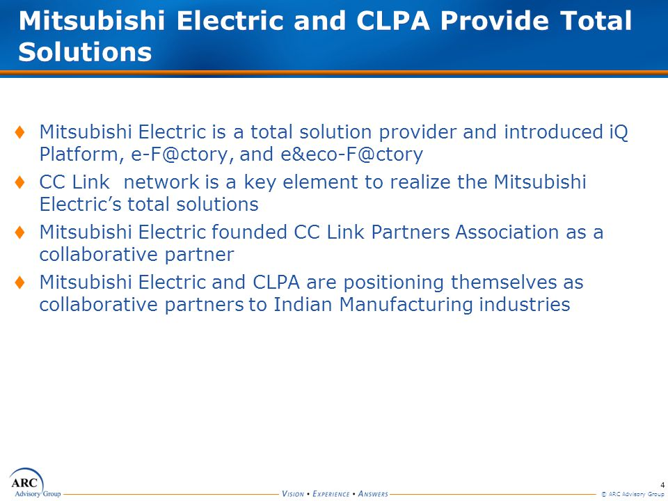 4 © ARC Advisory Group Mitsubishi Electric and CLPA Provide Total Solutions Mitsubishi Electric is a total solution provider and introduced iQ Platform, e-F@ctory, and e&eco-F@ctory CC Link network is a key element to realize the Mitsubishi Electrics total solutions Mitsubishi Electric founded CC Link Partners Association as a collaborative partner Mitsubishi Electric and CLPA are positioning themselves as collaborative partners to Indian Manufacturing industries