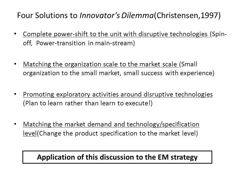 Complete power-shift to the unit with disruptive technologies (Spin- off, Power-transition in main-stream) Matching the organization scale to the market scale (Small organization to the small market, small success with experience) Promoting exploratory activities around disruptive technologies (Plan to learn rather than learn to execute!) Matching the market demand and technology/specification level(Change the product specification to the market level) Four Solutions to Innovators Dilemma(Christensen,1997) Application of this discussion to the EM strategy