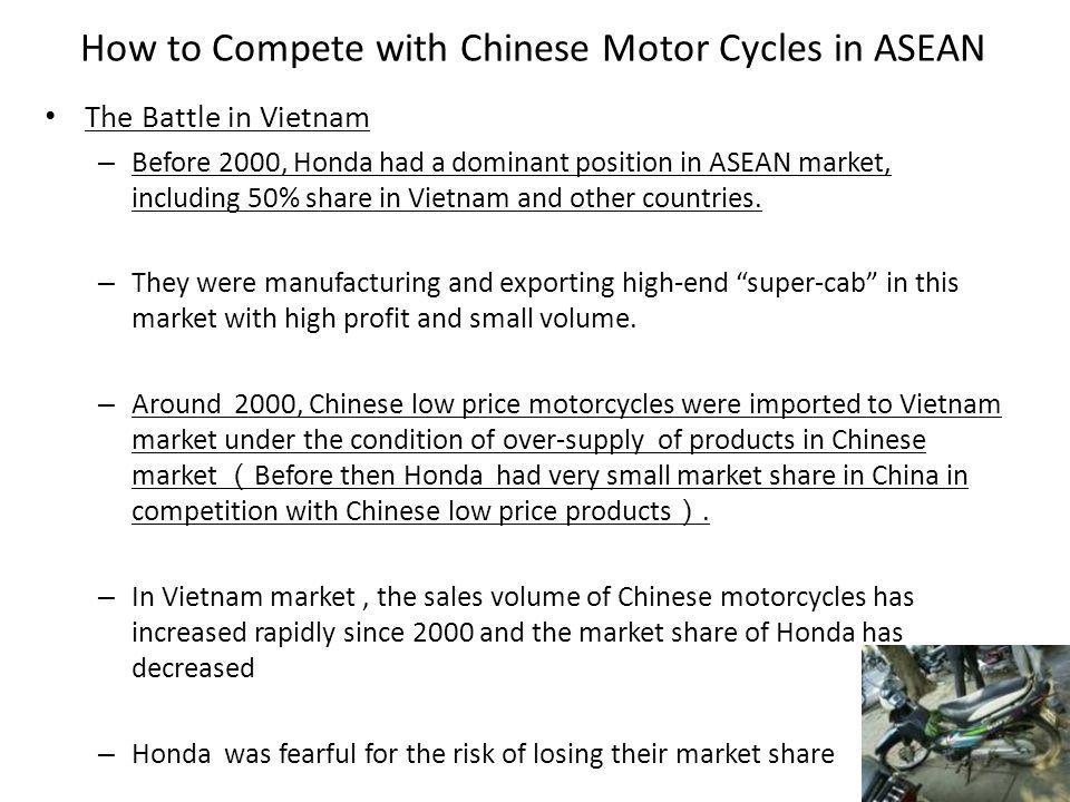 How to Compete with Chinese Motor Cycles in ASEAN The Battle in Vietnam – Before 2000, Honda had a dominant position in ASEAN market, including 50% share in Vietnam and other countries.