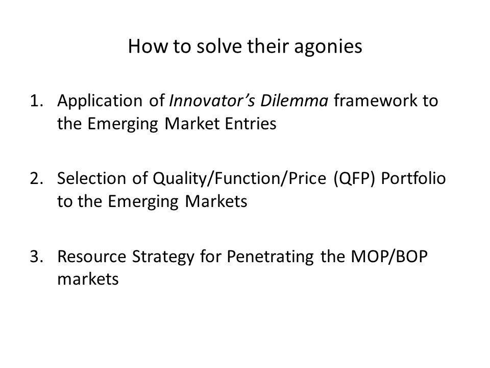 How to solve their agonies 1.Application of Innovators Dilemma framework to the Emerging Market Entries 2.Selection of Quality/Function/Price (QFP) Portfolio to the Emerging Markets 3.Resource Strategy for Penetrating the MOP/BOP markets