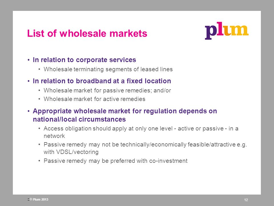 Plum 2013 List of wholesale markets In relation to corporate services Wholesale terminating segments of leased lines In relation to broadband at a fixed location Wholesale market for passive remedies; and/or Wholesale market for active remedies Appropriate wholesale market for regulation depends on national/local circumstances Access obligation should apply at only one level - active or passive - in a network Passive remedy may not be technically/economically feasible/attractive e.g.