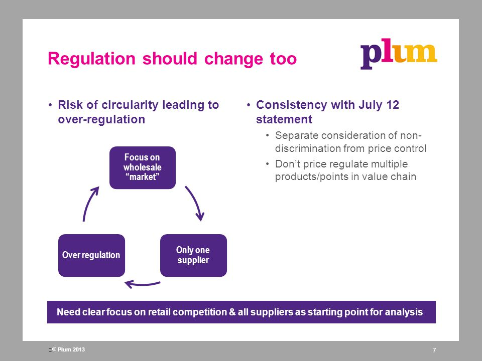 Plum 2013 Regulation should change too Risk of circularity leading to over-regulation Consistency with July 12 statement Separate consideration of non- discrimination from price control Dont price regulate multiple products/points in value chain 7 Need clear focus on retail competition & all suppliers as starting point for analysis Focus on wholesale market Only one supplier Over regulation