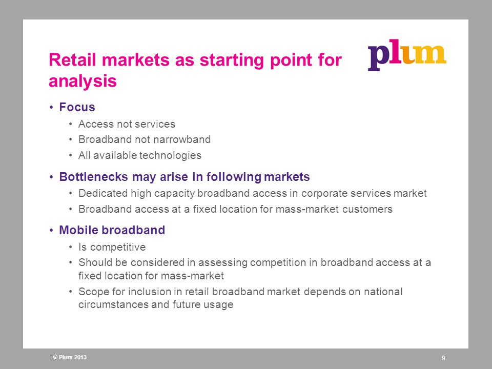Plum 2013 Retail markets as starting point for analysis Focus Access not services Broadband not narrowband All available technologies Bottlenecks may arise in following markets Dedicated high capacity broadband access in corporate services market Broadband access at a fixed location for mass-market customers Mobile broadband Is competitive Should be considered in assessing competition in broadband access at a fixed location for mass-market Scope for inclusion in retail broadband market depends on national circumstances and future usage 9