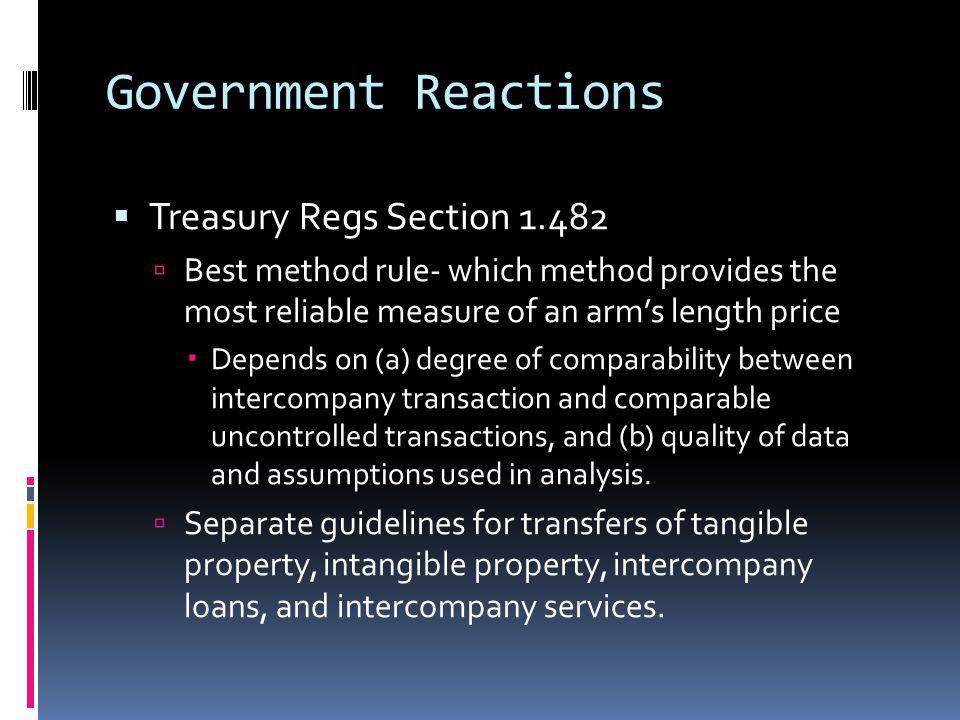 Government Reactions Treasury Regs Section 1.482 Best method rule- which method provides the most reliable measure of an arms length price Depends on