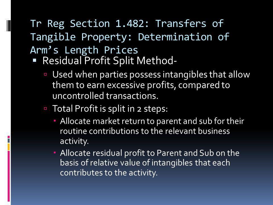 Tr Reg Section 1.482: Transfers of Tangible Property: Determination of Arms Length Prices Residual Profit Split Method- Used when parties possess inta