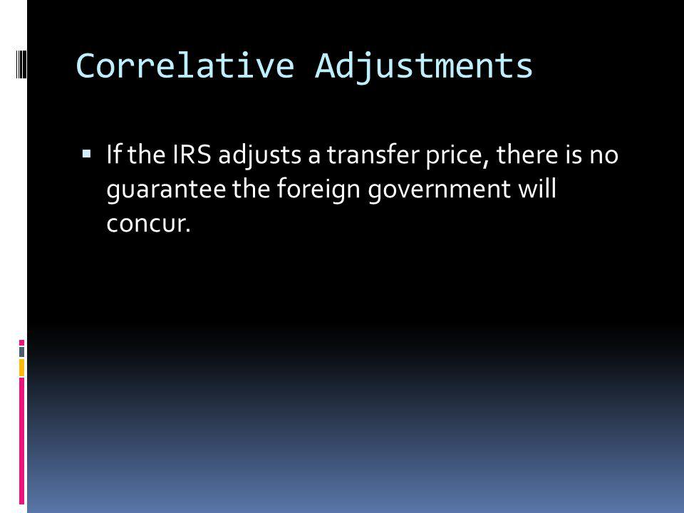 Correlative Adjustments If the IRS adjusts a transfer price, there is no guarantee the foreign government will concur.
