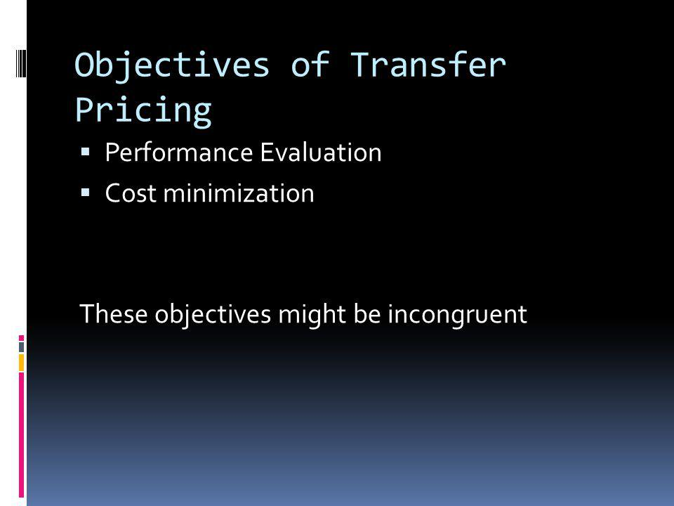 Objectives of Transfer Pricing Performance Evaluation Cost minimization These objectives might be incongruent