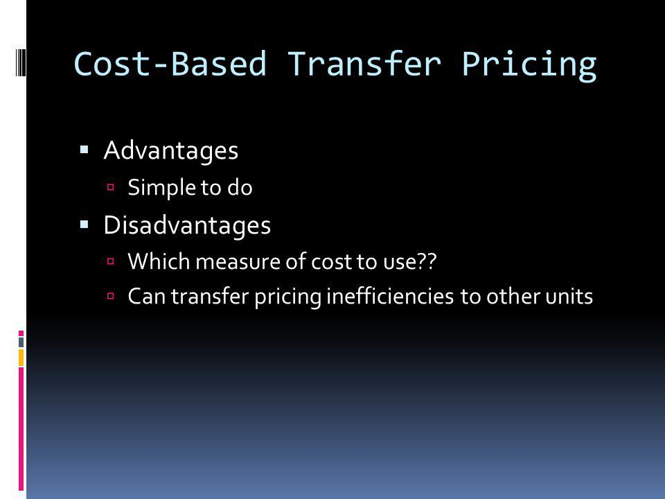 Cost-Based Transfer Pricing Advantages Simple to do Disadvantages Which measure of cost to use?? Can transfer pricing inefficiencies to other units