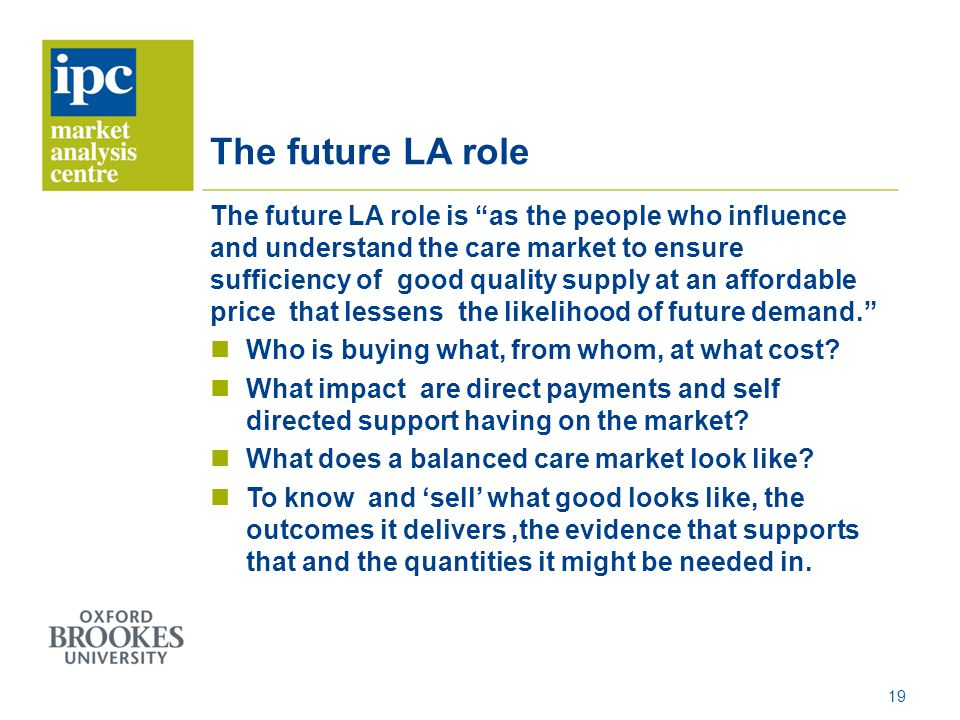 The future LA role The future LA role is as the people who influence and understand the care market to ensure sufficiency of good quality supply at an