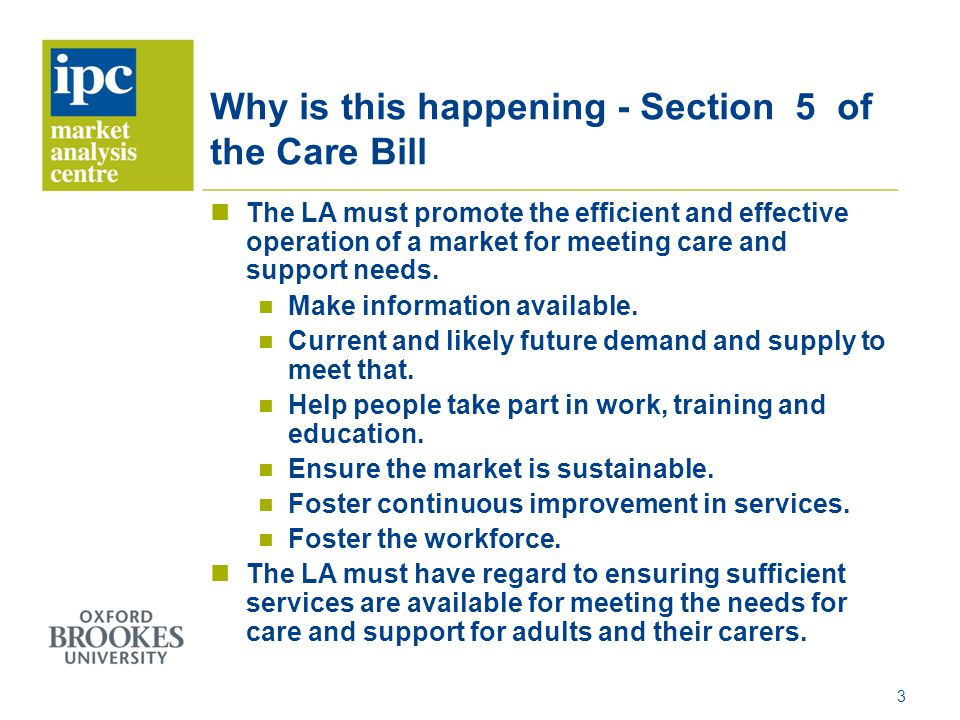 Why is this happening - Section 5 of the Care Bill The LA must promote the efficient and effective operation of a market for meeting care and support