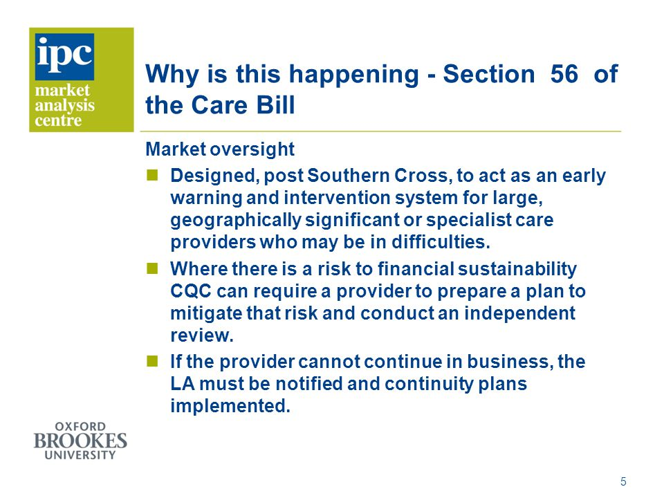Why is this happening - Section 56 of the Care Bill Market oversight Designed, post Southern Cross, to act as an early warning and intervention system