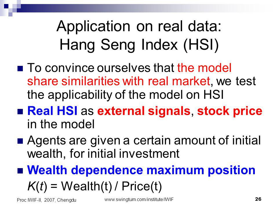www.swingtum.com/institute/IWIF26 Proc IWIF-II, 2007, Chengdu Application on real data: Hang Seng Index (HSI) To convince ourselves that the model share similarities with real market, we test the applicability of the model on HSI Real HSI as external signals, stock price in the model Agents are given a certain amount of initial wealth, for initial investment Wealth dependence maximum position K(t) = Wealth(t) / Price(t)