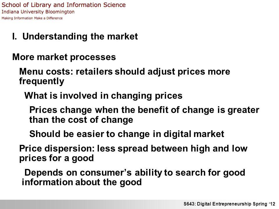 S643: Digital Entrepreneurship Spring 12 I. Understanding the market More market processes Menu costs: retailers should adjust prices more frequently