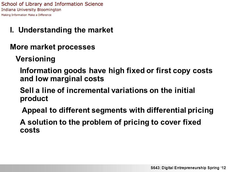 S643: Digital Entrepreneurship Spring 12 I. Understanding the market More market processes Versioning Information goods have high fixed or first copy