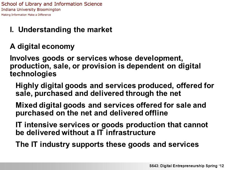 S643: Digital Entrepreneurship Spring 12 I. Understanding the market A digital economy Involves goods or services whose development, production, sale,