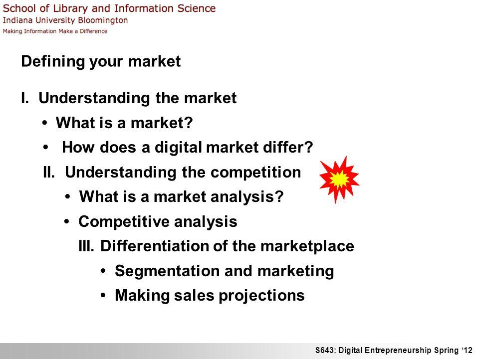 S643: Digital Entrepreneurship Spring 12 Defining your market I. Understanding the market What is a market? How does a digital market differ? II. Unde