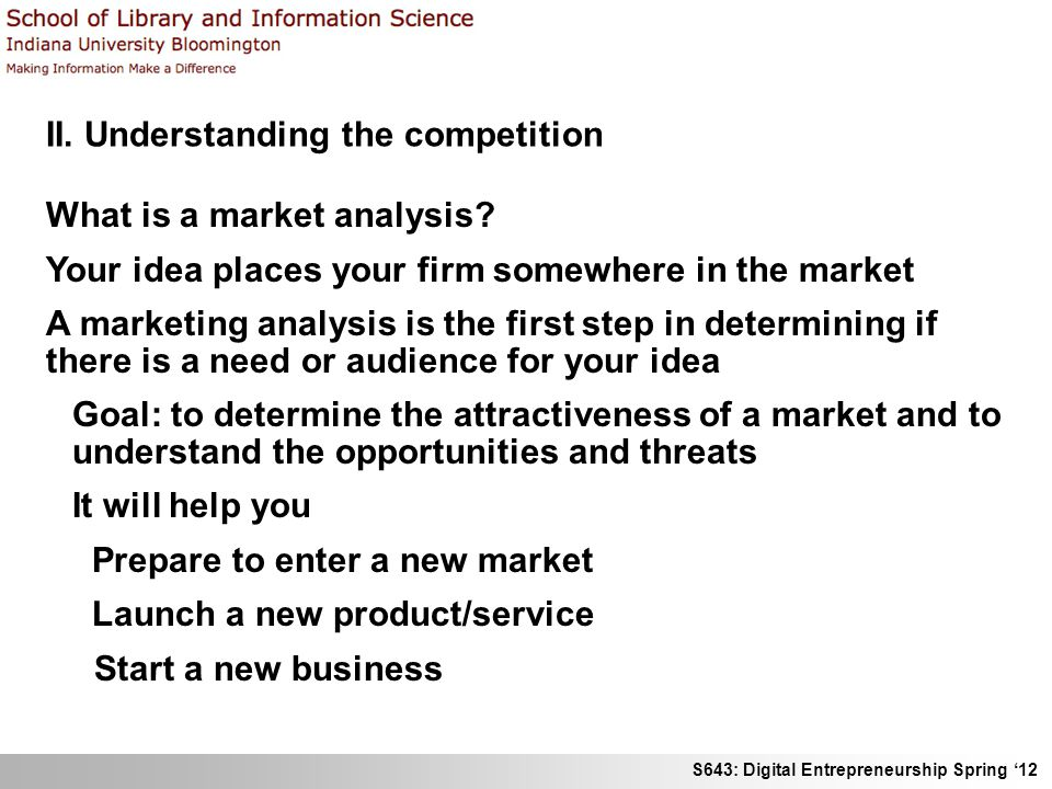 S643: Digital Entrepreneurship Spring 12 II. Understanding the competition What is a market analysis? Your idea places your firm somewhere in the mark