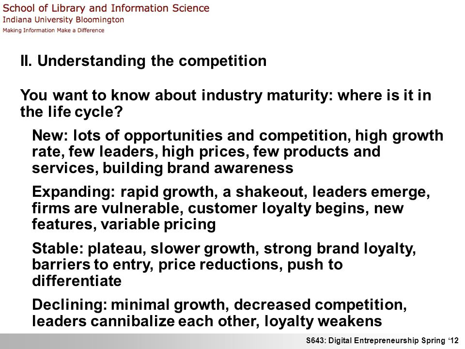 S643: Digital Entrepreneurship Spring 12 II. Understanding the competition You want to know about industry maturity: where is it in the life cycle? Ne