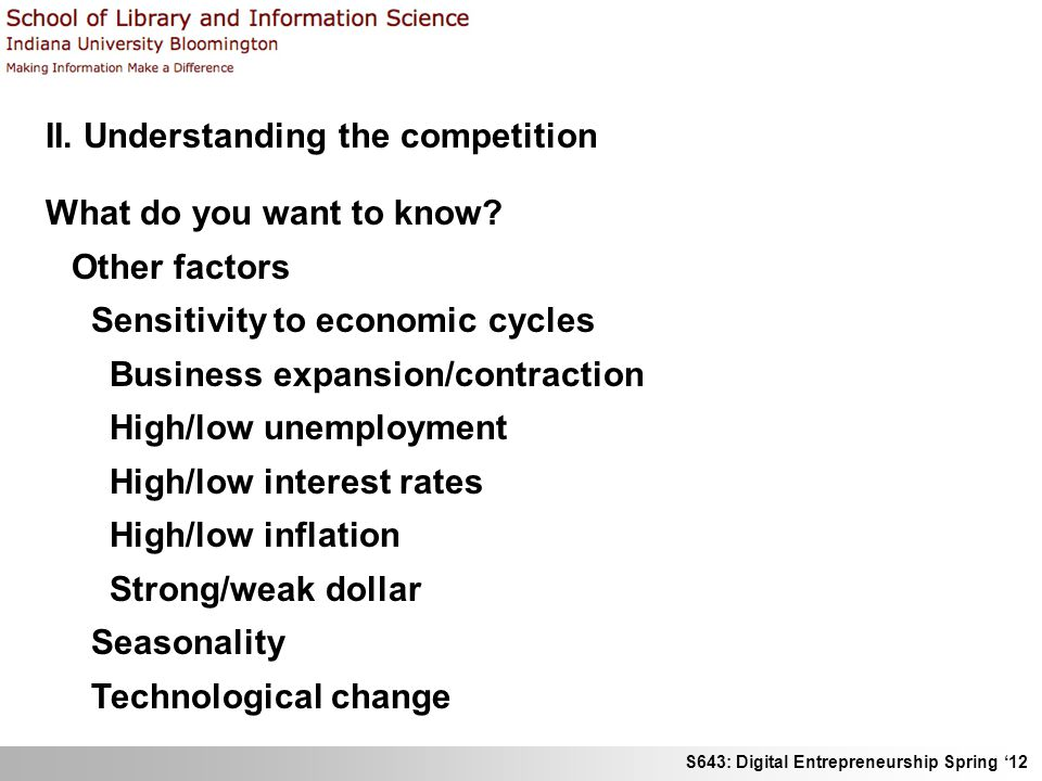 S643: Digital Entrepreneurship Spring 12 II. Understanding the competition What do you want to know? Other factors Sensitivity to economic cycles Busi