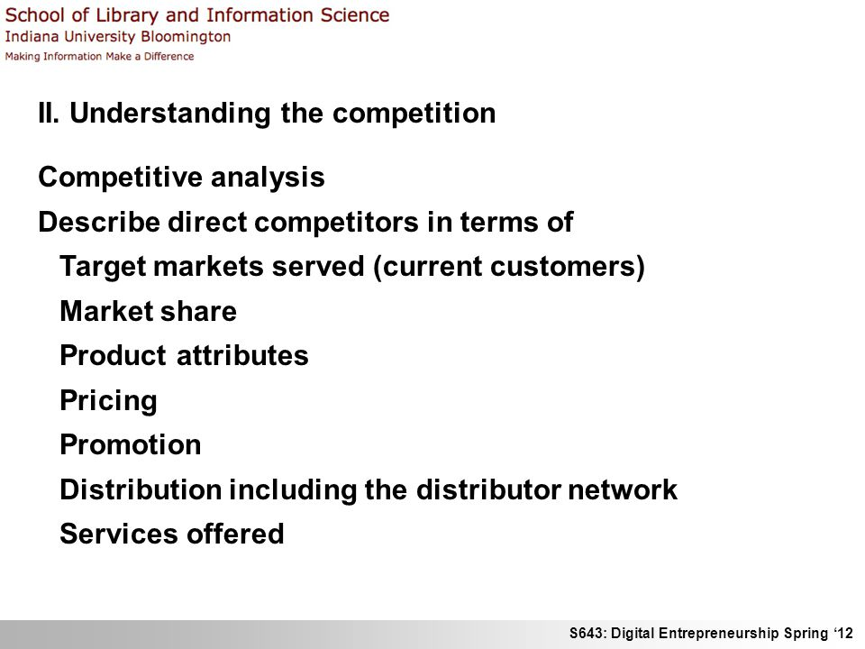 S643: Digital Entrepreneurship Spring 12 II. Understanding the competition Competitive analysis Describe direct competitors in terms of Target markets