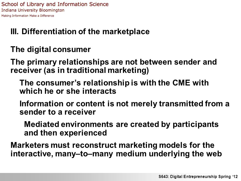 S643: Digital Entrepreneurship Spring 12 III. Differentiation of the marketplace The digital consumer The primary relationships are not between sender