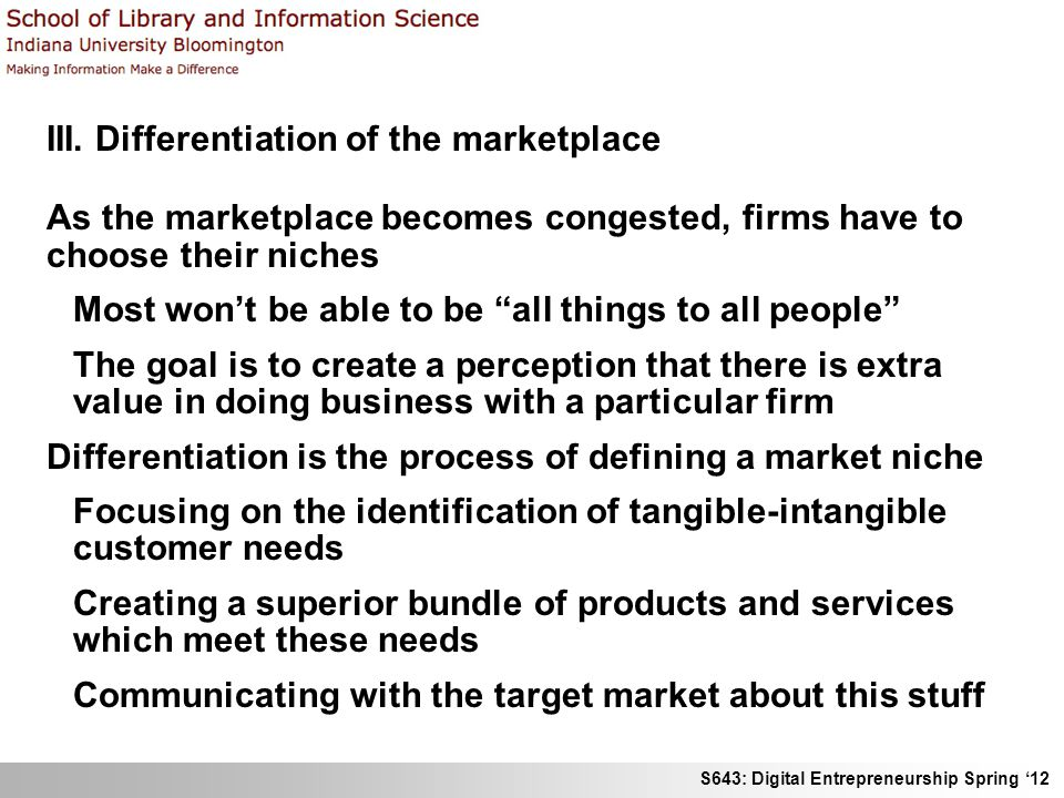 S643: Digital Entrepreneurship Spring 12 III. Differentiation of the marketplace As the marketplace becomes congested, firms have to choose their nich