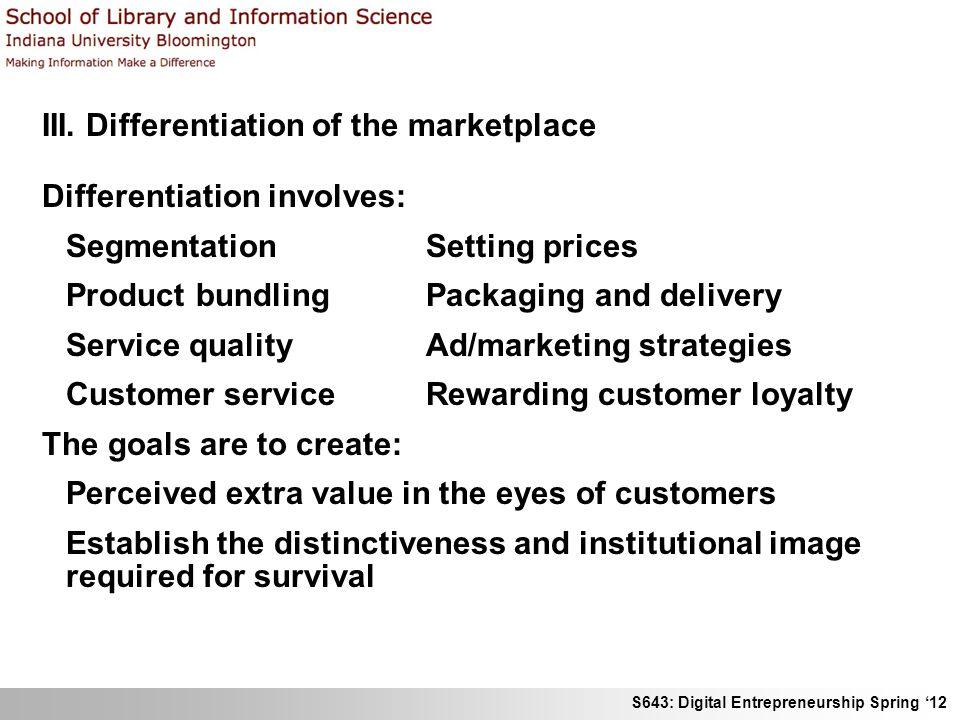 S643: Digital Entrepreneurship Spring 12 III. Differentiation of the marketplace Differentiation involves: Segmentation Setting prices Product bundlin