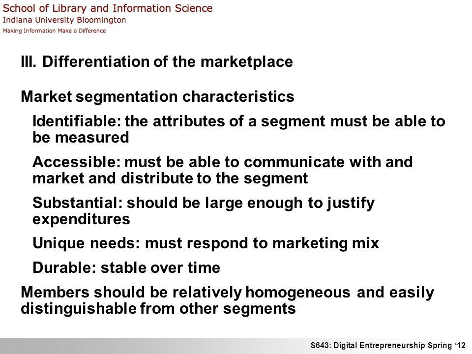 S643: Digital Entrepreneurship Spring 12 III. Differentiation of the marketplace Market segmentation characteristics Identifiable: the attributes of a