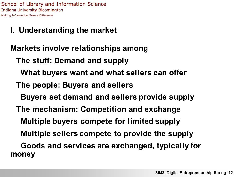 S643: Digital Entrepreneurship Spring 12 I. Understanding the market Markets involve relationships among The stuff: Demand and supply What buyers want