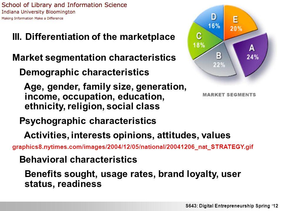 S643: Digital Entrepreneurship Spring 12 III. Differentiation of the marketplace Market segmentation characteristics Demographic characteristics Age,