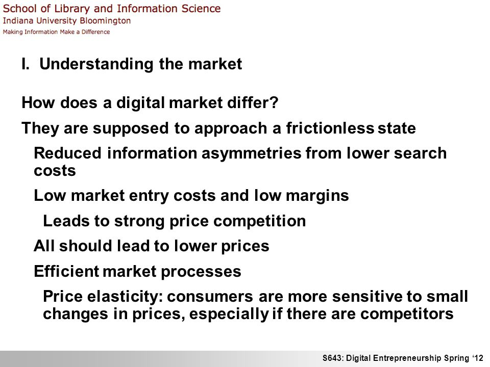 S643: Digital Entrepreneurship Spring 12 I. Understanding the market How does a digital market differ? They are supposed to approach a frictionless st