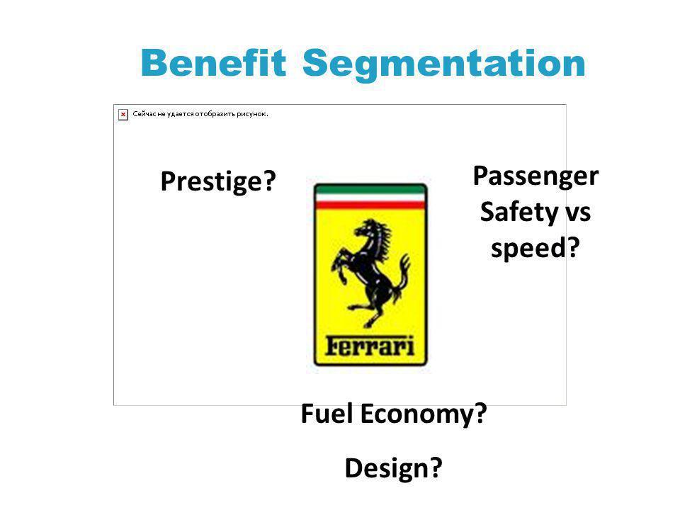 Benefit Segmentation Passenger Safety vs speed? Prestige? Fuel Economy? Design?