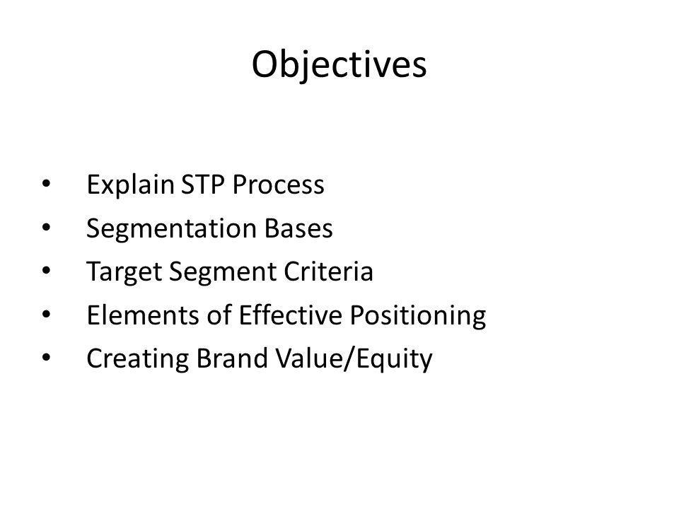 Objectives Explain STP Process Segmentation Bases Target Segment Criteria Elements of Effective Positioning Creating Brand Value/Equity