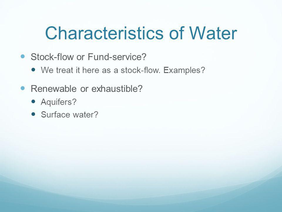 Characteristics of Water Stock-flow or Fund-service? We treat it here as a stock-flow. Examples? Renewable or exhaustible? Aquifers? Surface water?