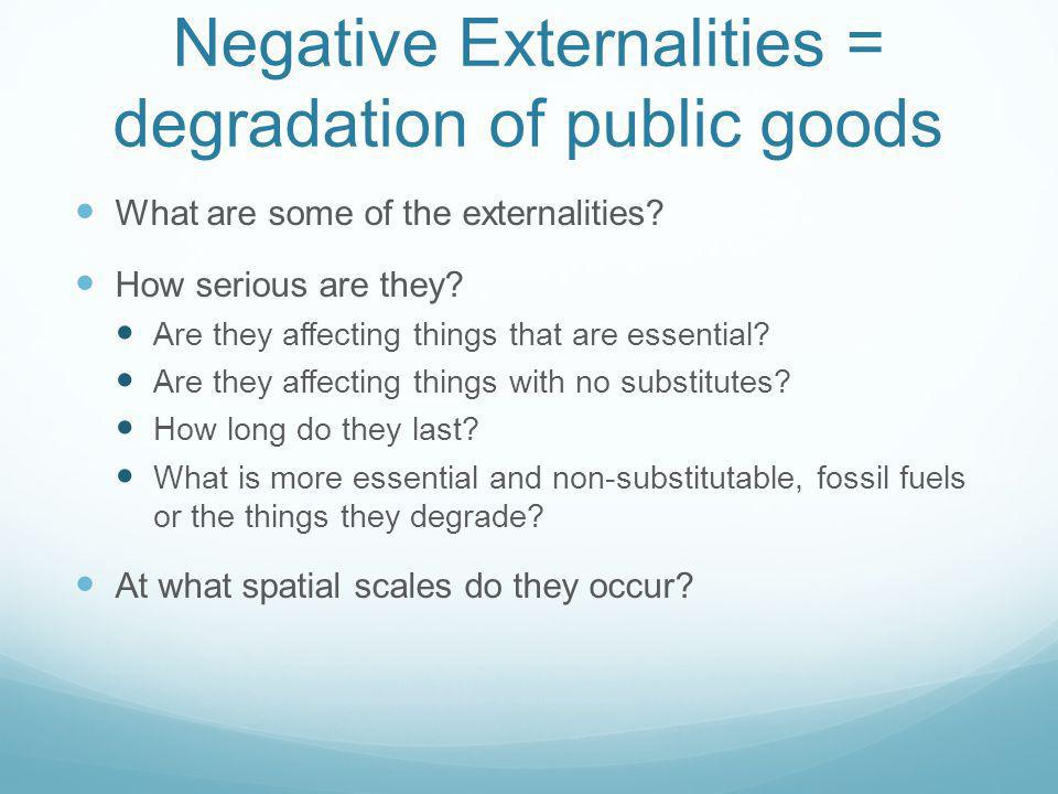Negative Externalities = degradation of public goods What are some of the externalities? How serious are they? Are they affecting things that are esse