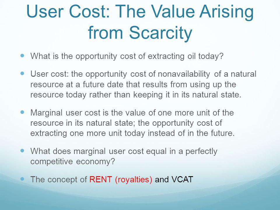 User Cost: The Value Arising from Scarcity What is the opportunity cost of extracting oil today? User cost: the opportunity cost of nonavailability of
