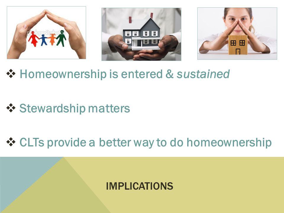 Homeownership is entered & sustained Stewardship matters CLTs provide a better way to do homeownership IMPLICATIONS
