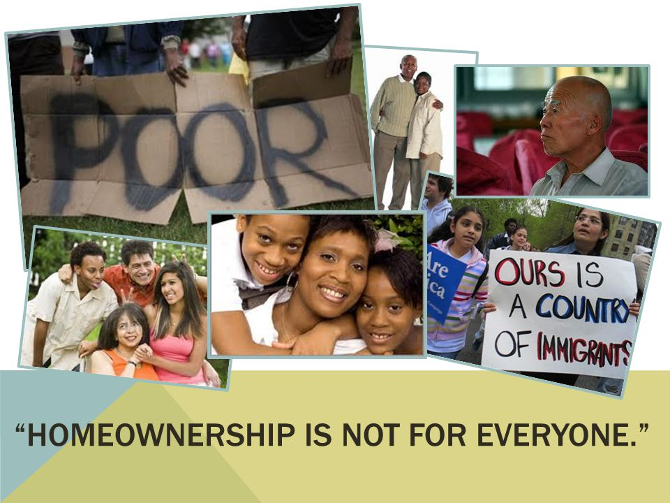 HOMEOWNERSHIP IS NOT FOR EVERYONE.