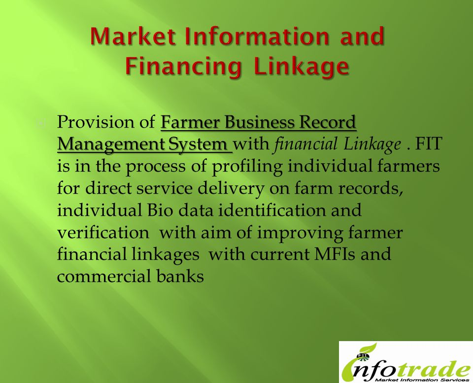 Farmer Business Record Management System Provision of Farmer Business Record Management System with financial Linkage. FIT is in the process of profil
