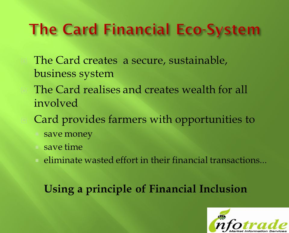 The Card creates a secure, sustainable, business system The Card realises and creates wealth for all involved Card provides farmers with opportunities to save money save time eliminate wasted effort in their financial transactions...