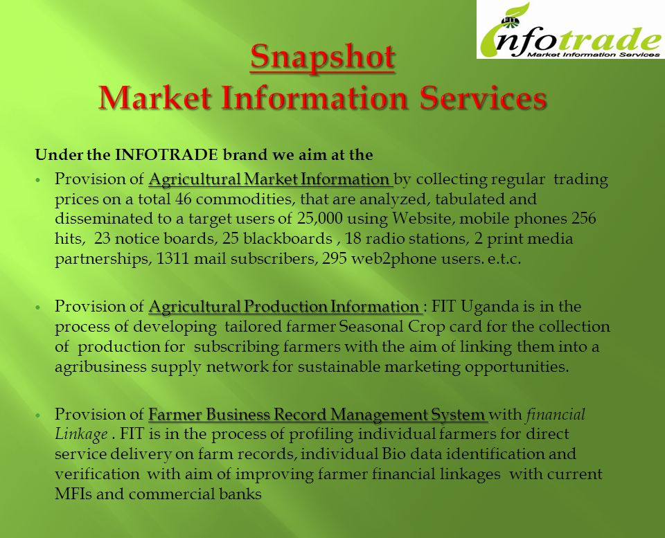 Under the INFOTRADE brand we aim at the Agricultural Market Information Provision of Agricultural Market Information by collecting regular trading prices on a total 46 commodities, that are analyzed, tabulated and disseminated to a target users of 25,000 using Website, mobile phones 256 hits, 23 notice boards, 25 blackboards, 18 radio stations, 2 print media partnerships, 1311 mail subscribers, 295 web2phone users.